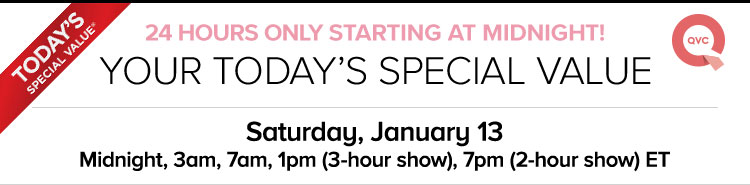 24 Hours Only Starting At Midnight! Your Today's Special Value - Saturday, January 13 - Midnight, 3am, 7am, 1pm -3-hour show, 7pm -2-hour show ET